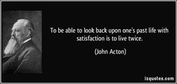 To be able to look back upon one's past life with 