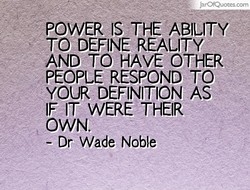 • JarOfQuotes.com POWER IS THE ABILITY TO DEFINE REALITY AND TO HAVE OTHER PEOPLE RESPOND TO YOUR DEFINITION AS IF IT WERE THEIR OWN. - Dr Wade Noble