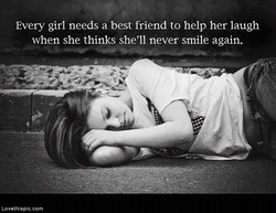 Every girl needs a best friend to help her laugh when she thinks she'll never smile again. Lovethispic.com