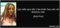 I get really saucy after a few drinks. Sexy rude, not 