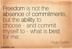 Freedom is not the absence of commitments, but the ability to choose - and commit myself to - what is best for me. Paulo Coelho m eetville.com
