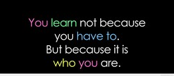 You learn not because 