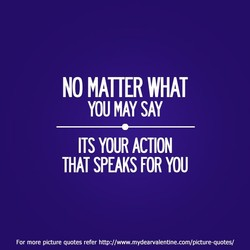 NO MATTER WHAT YOU MAY SAY ITS YOUR ACTION THAT SPEAKS FOR YOU For more picture quotes refer http://www.mydearvalentine.com/picture-quotes/