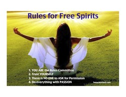 Rules for Free Spirits 1. YOU ARE the Rules Committee 2. Trust YOURSELF TamaraGerlach.com 3. There is NO ONE to ASK for Permission 4. Do everything with PASSION