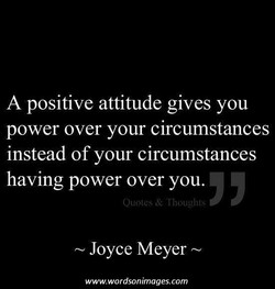 A positive attitude gives you power over your circumstances instead of your circumstances having power over you. Joyce Meyer www.wordsonimages.com