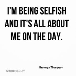 I'M BEING SELFISH 