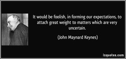 It would be foolish, in forming our expectations, to 