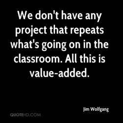 We don't have any project that repeats what's going on in the classroom. All this is value-added. Jim Wolfgang QUOTEHD.COM