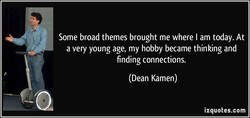 Some broad themes brought me where I am today. At a very young age, my hobby became thinking and finding connections. (Dean Kamen) izquotes.com