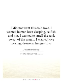 I did not want His cold love. I 