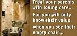 Tteat your parents With loving care... For you yill only know their value, when you see their empty chair...