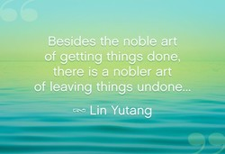 Besides the noble art of getting things done, there is a nobler art of leaving things undone... Lin Yutang