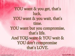 YOU want & you get, that's 