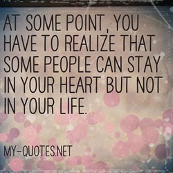 AT SOME POINT, YOU HAVE TO REALIZE THAT SOME PEOPLE CAN STAY IN YOUR HEART BUT NOT IN YOUR LIFE MY-OUOTESNET