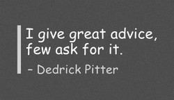 I give great advice, 