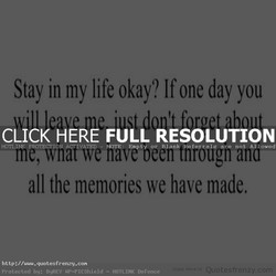 Stay in my life okay? If one day you 