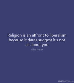 Religion is an affront to liberalism 
