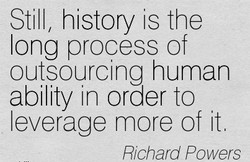 Still, history is the long process of outsourcing human ability in order to leverage more of it Rchard Powers