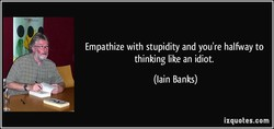 Empathize with stupidity and you're halfway to 