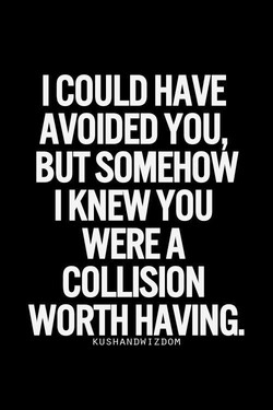 I COULD HAVE AVOIDED YOU, BUT SOMEHOW I KNEW YOU WEREA COLLISION WORTH HAVING. KUSHANDWIZDOM