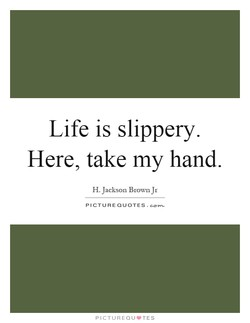 Life is slippery. 