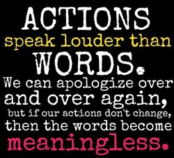 ACTIONS speak louder than WORDSE We can apologize over and over again, but if our actions don't change, then the words become meaningless,
