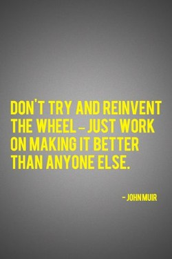 DON'T TRY AND REINVENT 