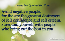 www.BestQuotes4You.Com Avoid negaüve people, for the are the destroyers of self confidence and self esteem. Surround yourself with people who bring out the best in you. www.BestQuotes4You.com