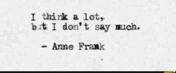 I think a lot, bat I don't, say much. — Anne Frank