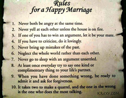 2. 3. 4. 5. 6. 7. 8. 9. Rules for a Happy Marriage Never both be angry at the same time. Never yell at each other unless the house is on fire. If one of you has to win an argument, let it be your mate. If you have to criticize, do it lovingly. Never bring up mistakes •of the past. Neglect the whole world rather than each other, Never go to sleep with an argument unsettled. At least once everyday try to say one kind or complimentary thing to your life's partner. When you have done something wrong, be ready to admit it and ask for forgiveness. 10. It takes two to make a quarrel, and the one in the wrong , is the one who does the most talking. KRO(Y.COM