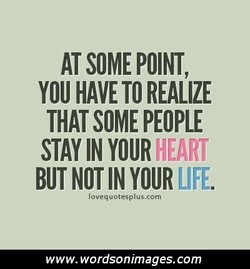 AT SOME POINT, YOU HAVE TO REALIZE THAT SOME PEOPLE STAY IN BUT NOT IN YOUR LIFE lovequotesplus.com www. wordsonimages.com