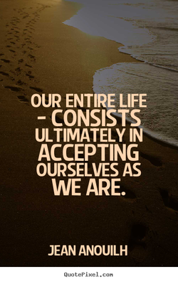 OUR ENTIRE LIFE - CONSISTS ULTIMATELY IN ACCEPTING OURSELVES AS WE ARE. JEAN ANOUILH QuotePixeI. con