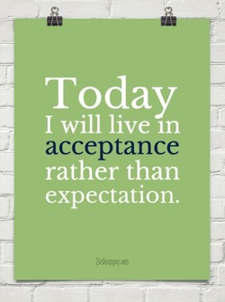 Today I will live In acceptance expectation.