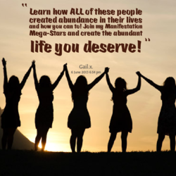 learn how AUofthese people created abundance in their lives and how gou can to! Join mg manifestation Mega-Stars and create the abundant life gou deserve! Gail.x.