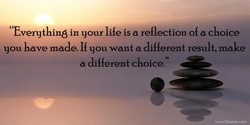' 'Everything in your life iS a reflection of a choice 