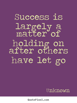 Success is largely a matter of holding on after otners have let go Unknown Quotepixel. con