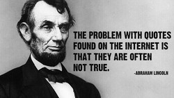 THE PROBLEM WITH QUOTES FOUND ON THE INTERNET IS THAT THEY ARE OFTEN NOT TRUE, -ABRAHAM LINCOLN