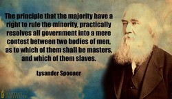The principle that the majority have a right to rule the minority, practically resolves all government into a mere contest between two bodies of men, as to which of them shall be masters, and which of them slaves. Lysander Spooner I-N4Tl+i'CTE