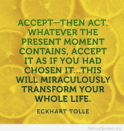 ACCEPT—THEN ACT. WHATEVER THE PRESENT MOMENT CONTAINS, ACCEPT IT AS IF YOU HAD CHOSEN IT...THIS WILL MIRACULOUSLY TRANSFORM YOUR WHOLE LIFE. ECKHART TOLLE org