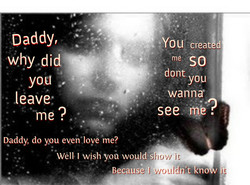 Daddy, why leave me . Daddy, do you even love me? Well I wish you would si Because 'l •You creat d me so dont you wanna 't kno