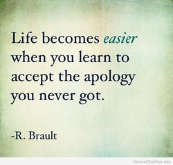 Life becomes easier when you learn to accept the apology you never got. -R. Brault GeniusQuotes.net