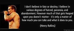 I don't believe in fate or destiny. I believe in 