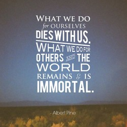 WHAT WE DO for OURSELVES DIESWITHUS. WHAT WE DO OTHERS WORLD REMAINS g IS IMMORTAL. Abert Pine