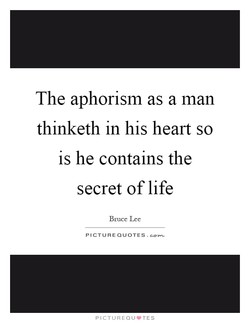 The aphorism as a man thinketh in his heart so is he contains the secret of life Bruce Lee PICTURE QUOTES.