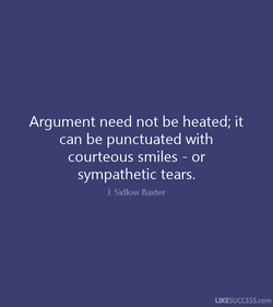 Argument need not be heated; it 