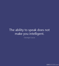 The ability to speak does not make you intelligent. George Lucas LIKESUCCESS.com