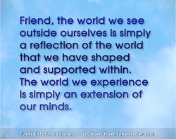 Friend, the world we see 