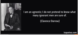 I am an agnostic; I do not pretend to know what 