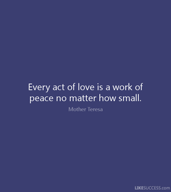 Every act of love is a work of 