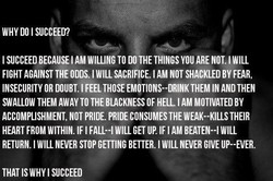 WHY DO I SUCCEED? I SUCCEED BECAUSE I AM WILLING TO DO THE THINGS YOU ARE NOT. I WILL FIGHT AGAINST THE ODDS. I WILL SACRIFICE. I AM NOT SHACKLED BY FEAR, INSECURITY OR DOUBT. I FEEL THOSE EMOTIONS--DRINK THEM IN AND THEN SWALLOW THEM AWAY TO THE BIACKNESS OF HELL I AM MOTIVATED BY ACCOMPLISHMENT, NOT PRIDE. PRIDE CONSUMES THE WEAK--KILLS THEIR HEART FROM WITHIN. IF I FALL--l WILL GET UP. IF I AM BEATEN--l WILL RETURN. I WILL NEVER STOP GETTING BETTER. I WILL NEVER GIVE UP--EVER. THAT IS WHY I SUCCEED